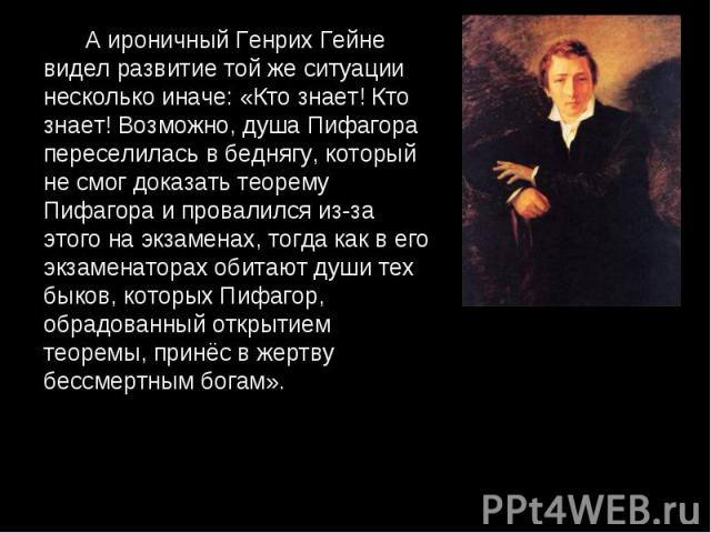 А ироничный Генрих Гейне видел развитие той же ситуации несколько иначе: «Кто знает! Кто знает! Возможно, душа Пифагора переселилась в беднягу, который не смог доказать теорему Пифагора и провалился из-за этого на экзаменах, тогда как в его экзамена…
