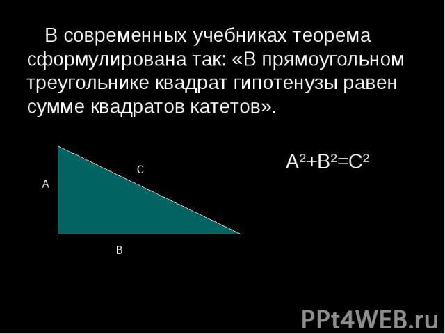 В современных учебниках теорема сформулирована так: «В прямоугольном треугольнике квадрат гипотенузы равен сумме квадратов катетов». В современных учебниках теорема сформулирована так: «В прямоугольном треугольнике квадрат гипотенузы равен сумме ква…