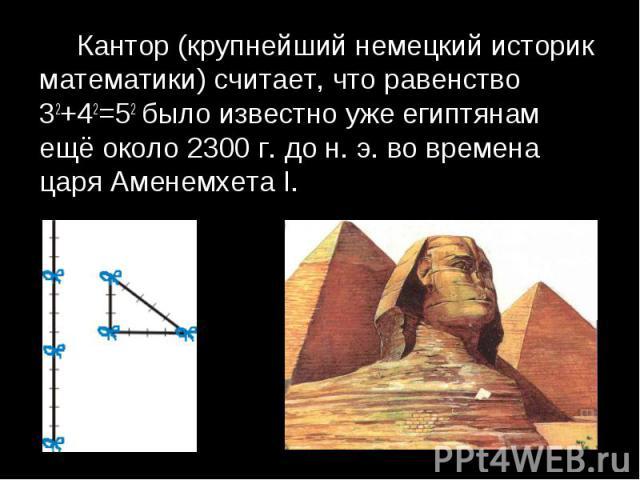 Кантор (крупнейший немецкий историк математики) считает, что равенство 32+42=52 было известно уже египтянам ещё около 2300 г. до н. э. во времена царя Аменемхета I. Кантор (крупнейший немецкий историк математики) считает, что равенство 32+42=52 было…