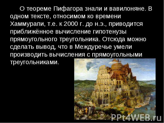 О теореме Пифагора знали и вавилоняне. В одном тексте, относимом ко времени Хаммурапи, т.е. к 2000 г. до н.э., приводится приближённое вычисление гипотенузы прямоугольного треугольника. Отсюда можно сделать вывод, что в Междуречье умели производить …