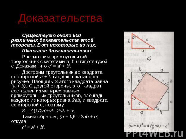 Доказательства Существует около 500 различных доказательств этой теоремы. Вот некоторые из них. Школьное доказательство: Рассмотрим прямоугольный треугольник c катетами а, b и гипотенузой c. Докажем, что с2 = а2 + b2. Достроим треугольник до квадрат…