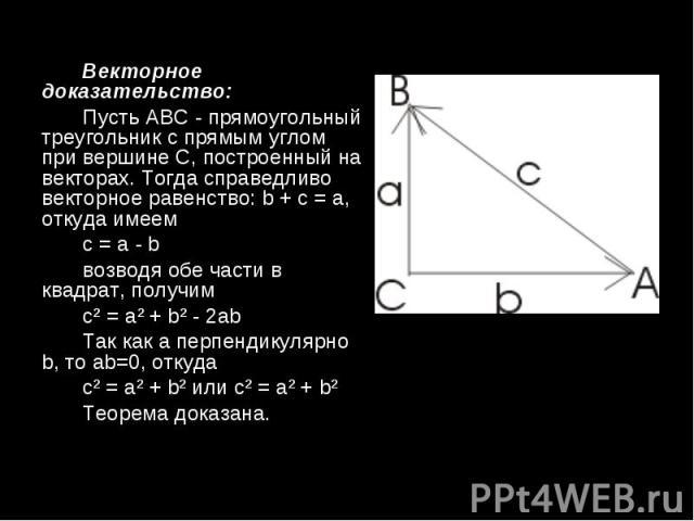Векторное доказательство: Векторное доказательство: Пусть АВС - прямоугольный треугольник с прямым углом при вершине С, построенный на векторах. Тогда справедливо векторное равенство: b + c = a, откуда имеем c=a-b возводя обе…