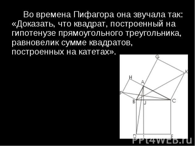 Во времена Пифагора она звучала так: «Доказать, что квадрат, построенный на гипотенузе прямоугольного треугольника, равновелик сумме квадратов, построенных на катетах». Во времена Пифагора она звучала так: «Доказать, что квадрат, построенный на гипо…