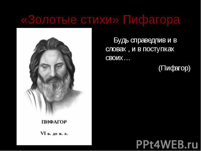 «Золотые стихи» Пифагора Будь справедлив и в словах , и в поступках своих… (Пифагор)