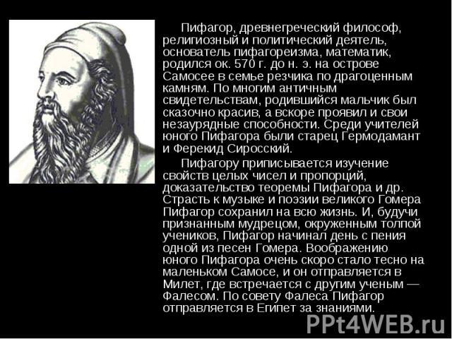 Пифагор, древнегреческий философ, религиозный и политический деятель, основатель пифагореизма, математик, родился ок. 570 г. до н. э. на острове Самосее в семье резчика по драгоценным камням. По многим античным свидетельствам, родившийся мальчик был…