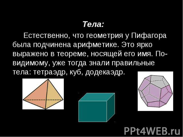 Тела: Тела: Естественно, что геометрия у Пифагора была подчинена арифметике. Это ярко выражено в теореме, носящей его имя. По-видимому, уже тогда знали правильные тела: тетраэдр, куб, додекаэдр.