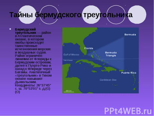 Тайны бермудского треугольника Бермудский треугольник— район в Атлантическом океане, в котором якобы происходят таинственные исчезновения морских и воздушных судов. Район ограничен линиями от Флориды к Бермудским островам, далее к Пуэрто-Рико …