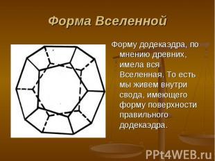 Форму додекаэдра, по мнению древних, имела вся Вселенная. То есть мы живем внутр