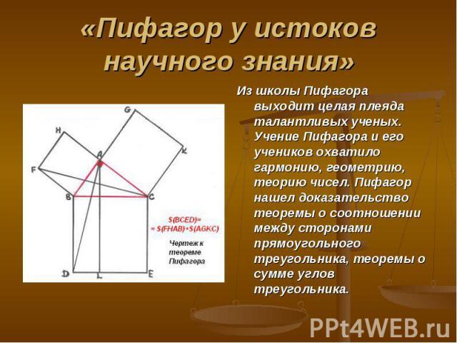 Из школы Пифагора выходит целая плеяда талантливых ученых. Учение Пифагора и его учеников охватило гармонию, геометрию, теорию чисел. Пифагор нашел доказательство теоремы о соотношении между сторонами прямоугольного треугольника, теоремы о сумме угл…