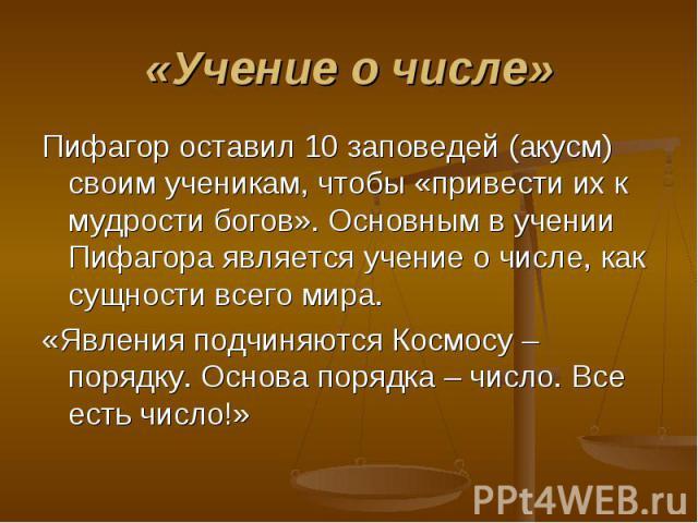 Пифагор оставил 10 заповедей (акусм) своим ученикам, чтобы «привести их к мудрости богов». Основным в учении Пифагора является учение о числе, как сущности всего мира. Пифагор оставил 10 заповедей (акусм) своим ученикам, чтобы «привести их к мудрост…