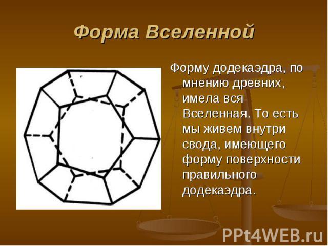 Форму додекаэдра, по мнению древних, имела вся Вселенная. То есть мы живем внутри свода, имеющего форму поверхности правильного додекаэдра. Форму додекаэдра, по мнению древних, имела вся Вселенная. То есть мы живем внутри свода, имеющего форму повер…