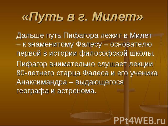 Дальше путь Пифагора лежит в Милет – к знаменитому Фалесу – основателю первой в истории философской школы. Дальше путь Пифагора лежит в Милет – к знаменитому Фалесу – основателю первой в истории философской школы. Пифагор внимательно слушает лекции …