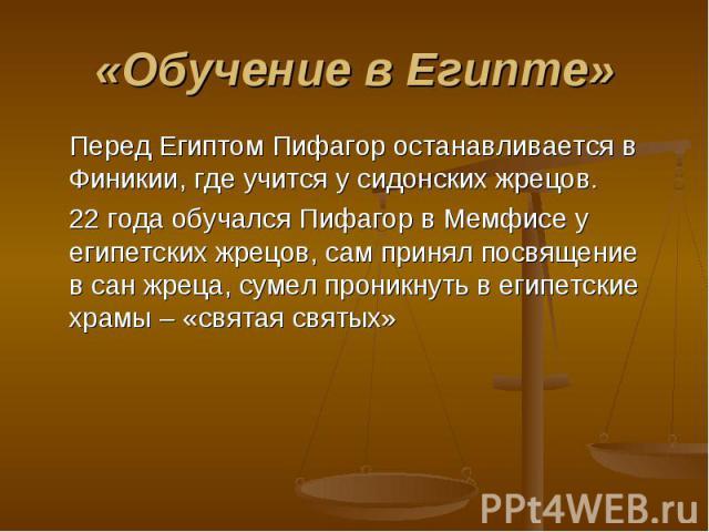 Перед Египтом Пифагор останавливается в Финикии, где учится у сидонских жрецов. Перед Египтом Пифагор останавливается в Финикии, где учится у сидонских жрецов. 22 года обучался Пифагор в Мемфисе у египетских жрецов, сам принял посвящение в сан жреца…