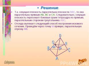 Решение. Решение. Т.к. секущая плоскость параллельна плоскости ABC, то она парал
