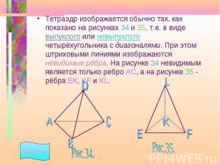 Тетраэдр изображается обычно так, как показано на рисунках 34 и 35, т.е. в виде