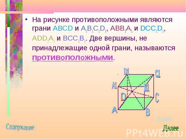 На рисунке противоположными являются грани ABCD и A1B1C1D1, ABB1A1 и DCC1D1, ADD1A1 и BCC1B1. Две вершины, не принадлежащие одной грани, называются противоположными. На рисунке противоположными являются грани ABCD и A1B1C1D1, ABB1A1 и DCC1D1, ADD1A1…