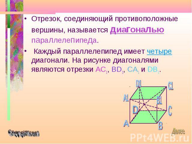 Отрезок, соединяющий противоположные вершины, называется диагональю параллелепипеда. Отрезок, соединяющий противоположные вершины, называется диагональю параллелепипеда. Каждый параллелепипед имеет четыре диагонали. На рисунке диагоналями являются о…