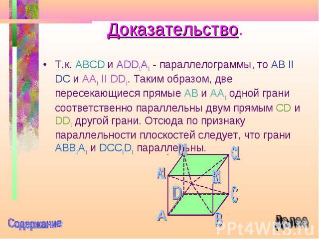 Т.к. ABCD и ADD1A1 - параллелограммы, то AB II DC и AA1 II DD1. Таким образом, две пересекающиеся прямые AB и AA1 одной грани соответственно параллельны двум прямым CD и DD1 другой грани. Отсюда по признаку параллельности плоскостей следует, что гра…