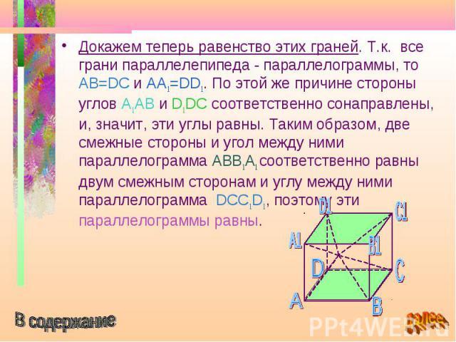 Докажем теперь равенство этих граней. Т.к. все грани параллелепипеда - параллелограммы, то AB=DC и AA1=DD1. По этой же причине стороны углов A1AB и D1DC соответственно сонаправлены, и, значит, эти углы равны. Таким образом, две смежные стороны и уго…