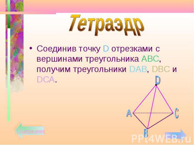 Соединив точку D отрезками с вершинами треугольника АВС, получим треугольники DАВ, DВС и DСА. Соединив точку D отрезками с вершинами треугольника АВС, получим треугольники DАВ, DВС и DСА.