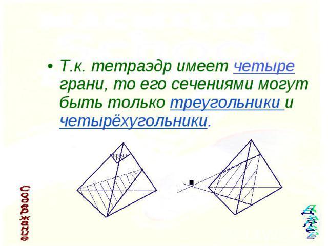 Т.к. тетраэдр имеет четыре грани, то его сечениями могут быть только треугольники и четырёхугольники. Т.к. тетраэдр имеет четыре грани, то его сечениями могут быть только треугольники и четырёхугольники.