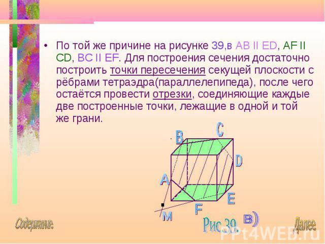По той же причине на рисунке 39,в AB II ED, AF II CD, BC II EF. Для построения сечения достаточно построить точки пересечения секущей плоскости с рёбрами тетраэдра(параллелепипеда), после чего остаётся провести отрезки, соединяющие каждые две постро…