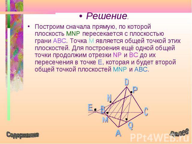 Решение. Решение. Построим сначала прямую, по которой плоскость MNP пересекается с плоскостью грани ABC. Точка М является общей точкой этих плоскостей. Для построения ещё одной общей точки продолжим отрезки NP и BC до их пересечения в точке Е, котор…