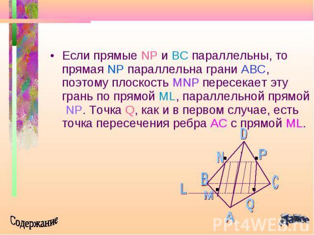 Если прямые NP и BC параллельны, то прямая NP параллельна грани ABC, поэтому плоскость MNP пересекает эту грань по прямой ML, параллельной прямой NP. Точка Q, как и в первом случае, есть точка пересечения ребра AC с прямой ML. Если прямые NP и BC па…