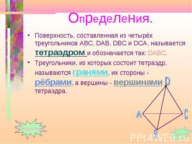Поверхность, составленная из четырёх треугольников АВС, DАВ, DВС и DСА, называется тетраэдром и обозначается так: DАВС. Поверхность, составленная из четырёх треугольников АВС, DАВ, DВС и DСА, называется тетраэдром и обозначается так: DАВС. Треугольн…
