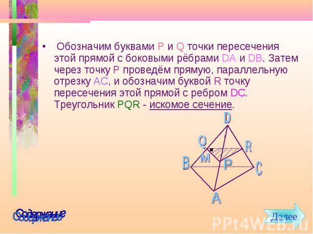Обозначим буквами P и Q точки пересечения этой прямой с боковыми рёбрами DA и DB. Затем через точку P проведём прямую, параллельную отрезку AC, и обозначим буквой R точку пересечения этой прямой с ребром DC. Треугольник PQR - искомое сечение. Обозна…