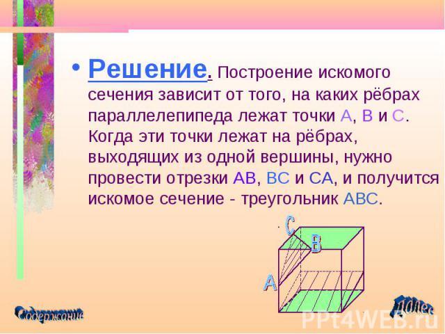 Решение. Построение искомого сечения зависит от того, на каких рёбрах параллелепипеда лежат точки A, B и C. Когда эти точки лежат на рёбрах, выходящих из одной вершины, нужно провести отрезки AB, BC и CA, и получится искомое сечение - треугольник AB…