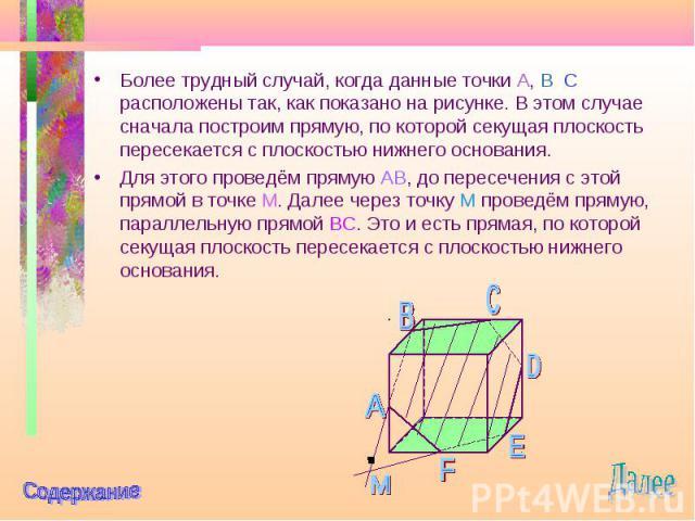 Более трудный случай, когда данные точки A, B C расположены так, как показано на рисунке. В этом случае сначала построим прямую, по которой секущая плоскость пересекается с плоскостью нижнего основания. Более трудный случай, когда данные точки A, B …
