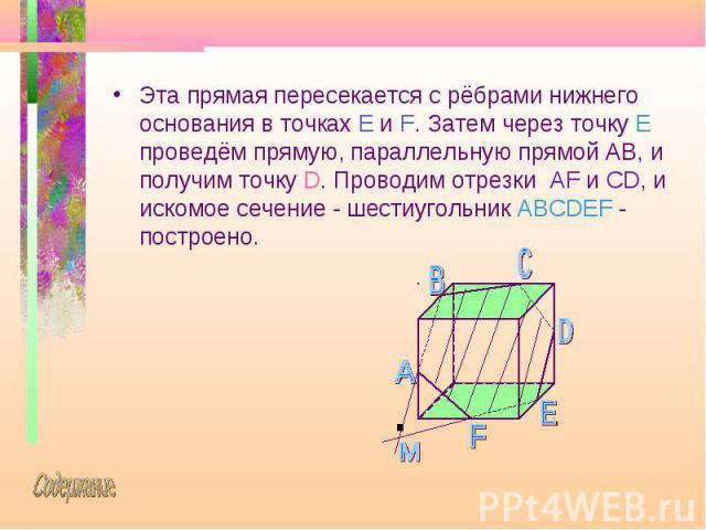 Эта прямая пересекается с рёбрами нижнего основания в точках E и F. Затем через точку E проведём прямую, параллельную прямой AB, и получим точку D. Проводим отрезки AF и CD, и искомое сечение - шестиугольник ABCDEF - построено. Эта прямая пересекает…