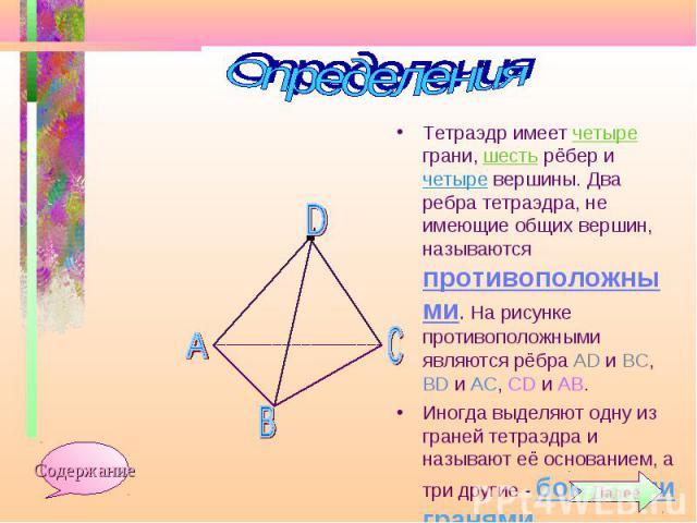 Тетраэдр имеет четыре грани, шесть рёбер и четыре вершины. Два ребра тетраэдра, не имеющие общих вершин, называются противоположными. На рисунке противоположными являются рёбра АD и ВС, ВD и АС, СD и АВ. Тетраэдр имеет четыре грани, шесть рёбер и че…