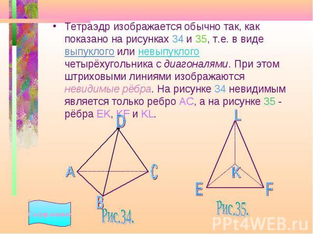 Тетраэдр изображается обычно так, как показано на рисунках 34 и 35, т.е. в виде выпуклого или невыпуклого четырёхугольника с диагоналями. При этом штриховыми линиями изображаются невидимые рёбра. На рисунке 34 невидимым является только ребро АС, а н…