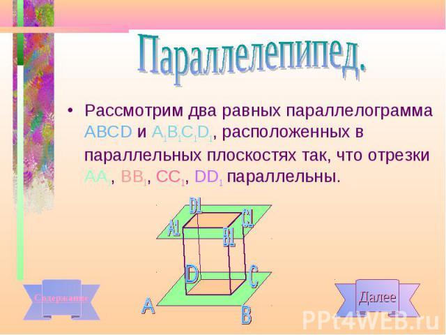 Рассмотрим два равных параллелограмма АВСD и А1В1С1D1, расположенных в параллельных плоскостях так, что отрезки АА1, ВВ1, СС1, DD1 параллельны. Рассмотрим два равных параллелограмма АВСD и А1В1С1D1, расположенных в параллельных плоскостях так, что о…