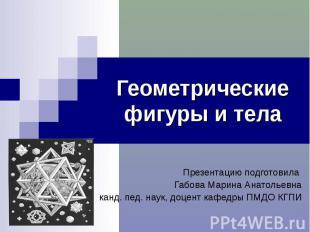 Геометрические фигуры и тела Презентацию подготовила Габова Марина Анатольевна к