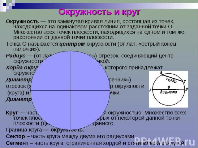 Окружность и круг Окружность — это замкнутая кривая линия, состоящая из точек, находящихся на одинаковом расстоянии от заданной точки О. Множество всех точек плоскости, находящихся на одном и том же расстоянии от данной точки плоскости. Точка О назы…