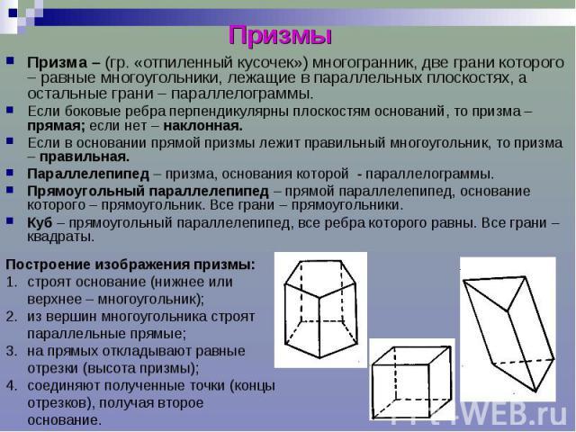 Призмы Призма – (гр. «отпиленный кусочек») многогранник, две грани которого – равные многоугольники, лежащие в параллельных плоскостях, а остальные грани – параллелограммы. Если боковые ребра перпендикулярны плоскостям оснований, то призма – прямая;…