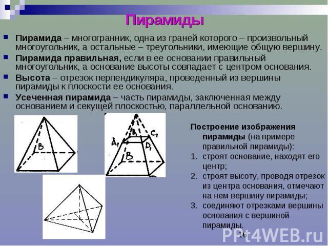Пирамиды Пирамида – многогранник, одна из граней которого – произвольный многоугольник, а остальные – треугольники, имеющие общую вершину. Пирамида правильная, если в ее основании правильный многоугольник, а основание высоты совпадает с центром осно…