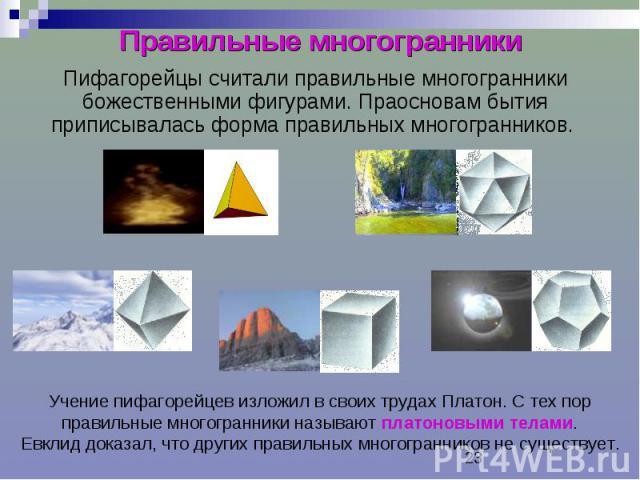 Правильные многогранники Пифагорейцы считали правильные многогранники божественными фигурами. Праосновам бытия приписывалась форма правильных многогранников.