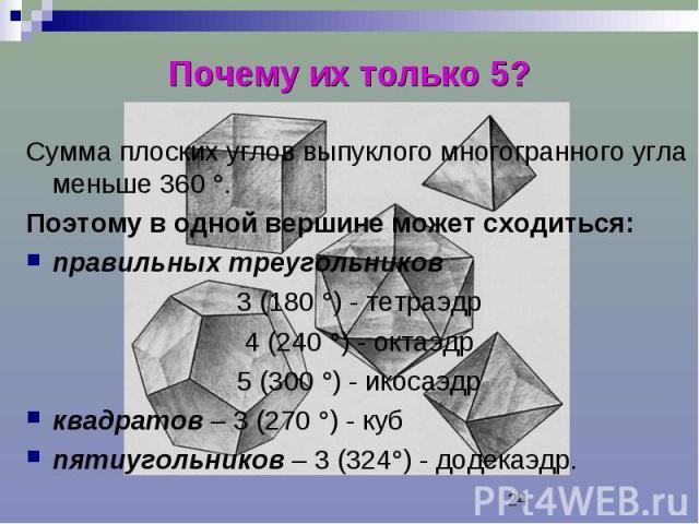 Почему их только 5? Сумма плоских углов выпуклого многогранного угла меньше 360 °. Поэтому в одной вершине может сходиться: правильных треугольников 3 (180 °) - тетраэдр 4 (240 °) - октаэдр 5 (300 °) - икосаэдр квадратов – 3 (270 °) - куб пятиугольн…