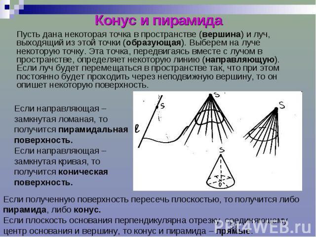 Конус и пирамида Пусть дана некоторая точка в пространстве (вершина) и луч, выходящий из этой точки (образующая). Выберем на луче некоторую точку. Эта точка, передвигаясь вместе с лучом в пространстве, определяет некоторую линию (направляющую). Если…