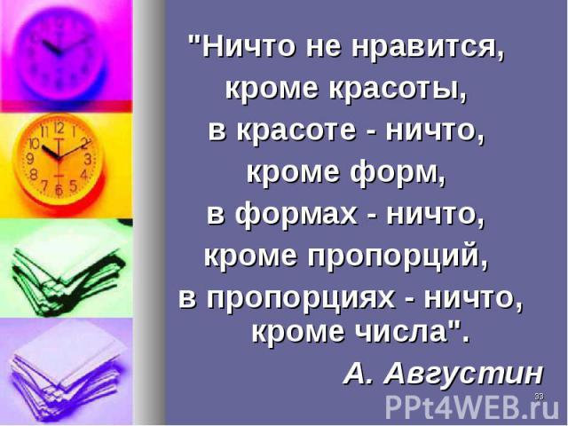 """""""Ничто не нравится, """"Ничто не нравится, кроме красоты, в красоте - ничто, кроме форм, в формах - ничто, кроме пропорций, в пропорциях - ничто, кроме числа"""". А. Августин"""