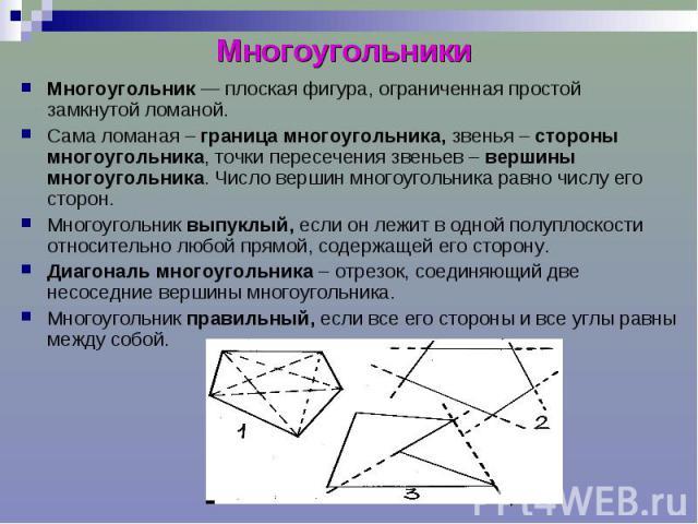Многоугольники Многоугольник — плоская фигура, ограниченная простой замкнутой ломаной. Сама ломаная – граница многоугольника, звенья – стороны многоугольника, точки пересечения звеньев – вершины многоугольника. Число вершин многоугольника равно числ…