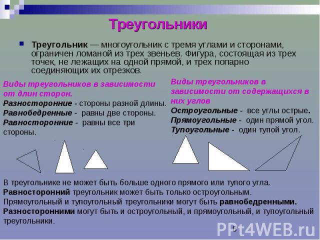 Треугольники Треугольник — многоугольник с тремя углами и сторонами, ограничен ломаной из трех звеньев. Фигура, состоящая из трех точек, не лежащих на одной прямой, и трех попарно соединяющих их отрезков.