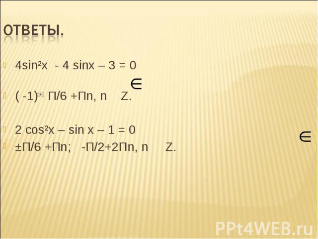 4sin²x - 4 sinx – 3 = 0 4sin²x - 4 sinx – 3 = 0 ( -1)n+1 П/6 +Пn, n Z. 2 сos²x – sin x – 1 = 0 ±П/6 +Пn; -П/2+2Пn, n Z.