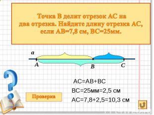 АС=АВ+ВС АС=АВ+ВС ВС=25мм=2,5 см АС=7,8+2,5=10,3 см