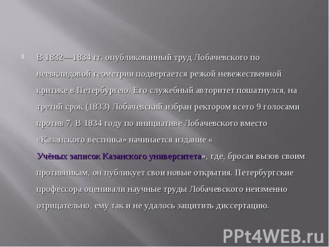В 1832—1834гг. опубликованный труд Лобачевского по неевклидовой геометрии подвергается резкой невежественной критике в Петербургею. Его служебный авторитет пошатнулся, на третий срок (1833) Лобачевский избран ректором всего 9 голосами против 7…