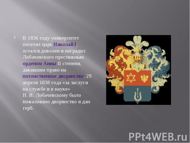 В 1836 году университет посетил царь Николай I, остался доволен и наградил Лобачевского престижным орденом Анны II степени, дававшим право на потомственное дворянство. 29 апреля 1838 года «за заслуги на службе и в науке» Н.И.Лобачевскому…
